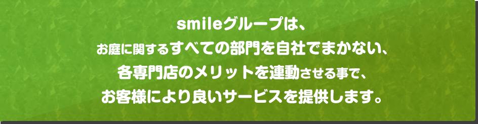 smileグループは、お庭に関するすべての部門を自社でまかない、各専門店のメリットを連動させる事で、お客様により良いサービスを提供します。